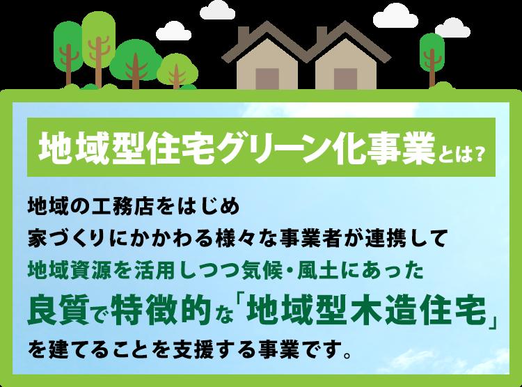 地域型住宅グリーン化事業とは?地域の工務店をはじめ、家づくりにかかわる様々な事業者が連携して地域資源を活用しつつ気候・風土に合った良質で特徴的な「地域型木造住宅」を建てることを支援する事業です。